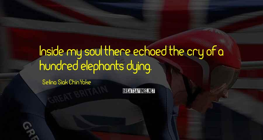 Selina Siak Chin Yoke Sayings: Inside my soul there echoed the cry of a hundred elephants dying.