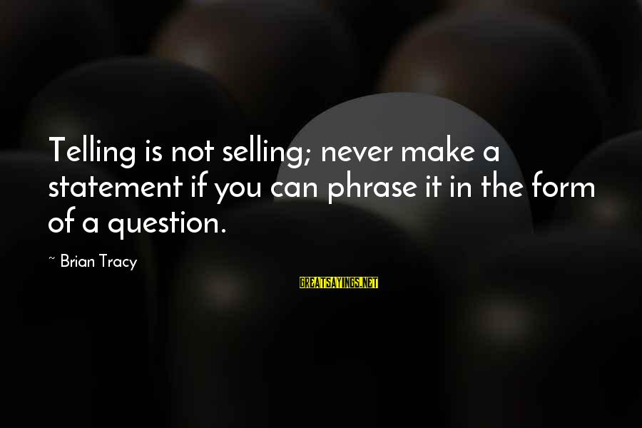 Selling Phrases Sayings By Brian Tracy: Telling is not selling; never make a statement if you can phrase it in the
