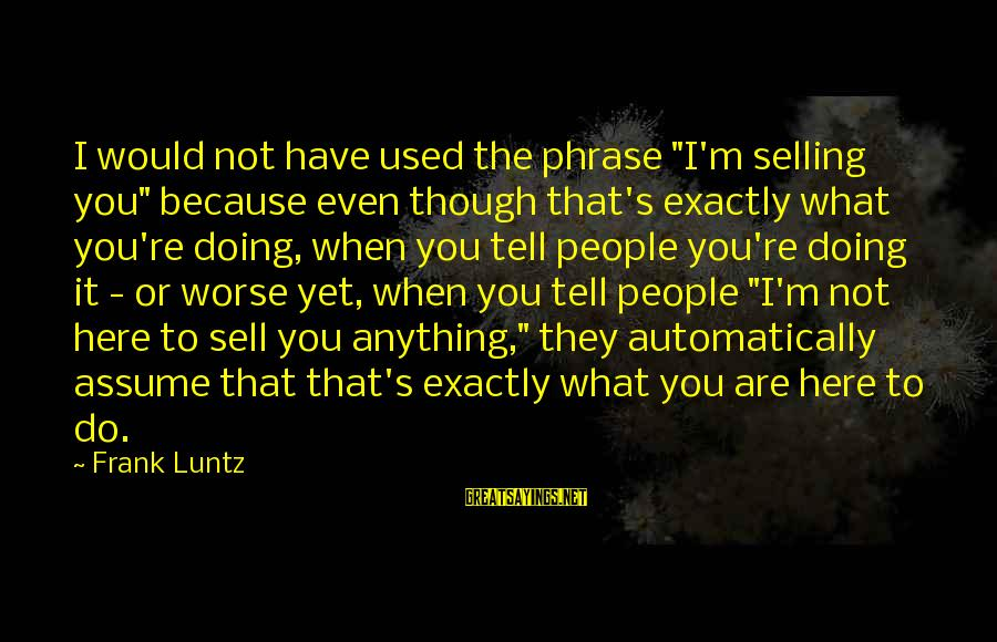 """Selling Phrases Sayings By Frank Luntz: I would not have used the phrase """"I'm selling you"""" because even though that's exactly"""
