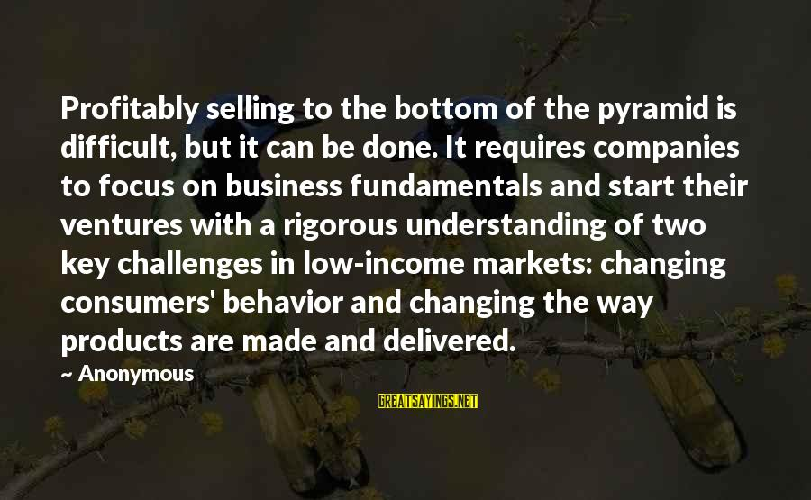 Selling Products Sayings By Anonymous: Profitably selling to the bottom of the pyramid is difficult, but it can be done.