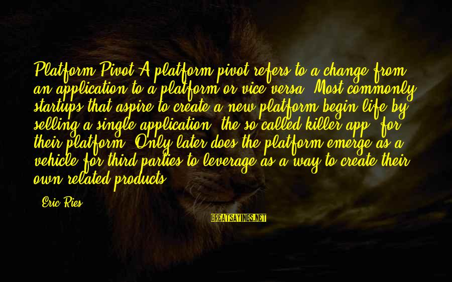 Selling Products Sayings By Eric Ries: Platform Pivot A platform pivot refers to a change from an application to a platform