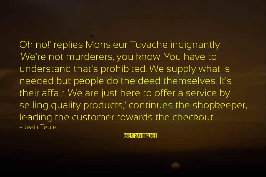 Selling Products Sayings By Jean Teule: Oh no!' replies Monsieur Tuvache indignantly. 'We're not murderers, you know. You have to understand
