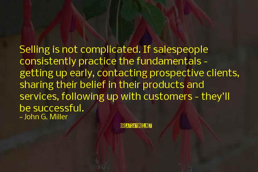 Selling Products Sayings By John G. Miller: Selling is not complicated. If salespeople consistently practice the fundamentals - getting up early, contacting