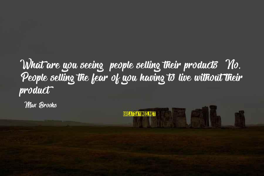 Selling Products Sayings By Max Brooks: What are you seeing? people selling their products? No. People selling the fear of you
