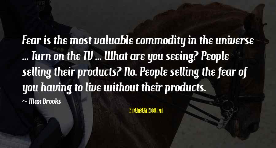 Selling Products Sayings By Max Brooks: Fear is the most valuable commodity in the universe ... Turn on the TV ...