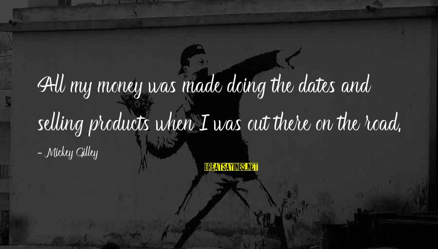 Selling Products Sayings By Mickey Gilley: All my money was made doing the dates and selling products when I was out