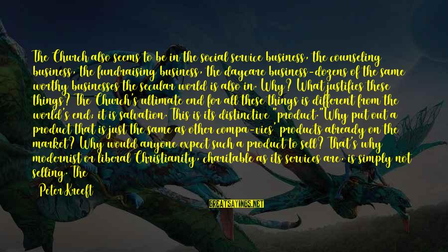Selling Products Sayings By Peter Kreeft: The Church also seems to be in the social service business, the counseling business, the