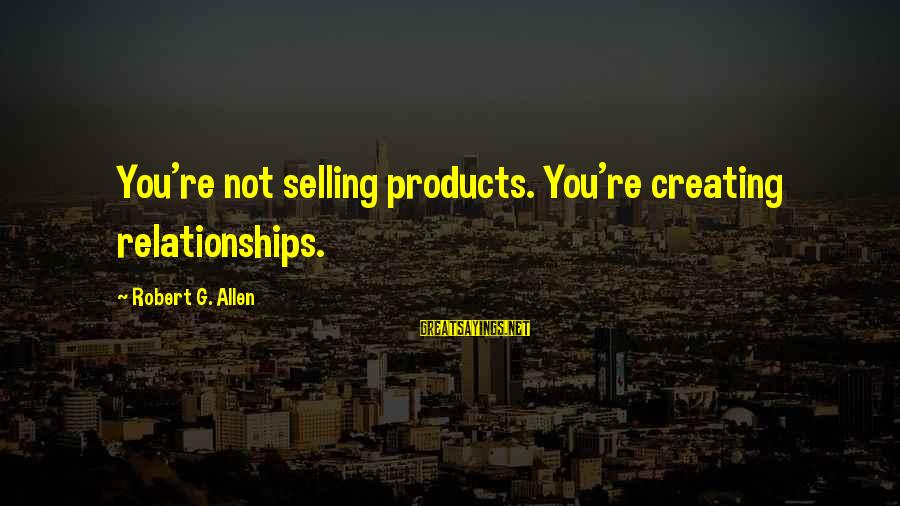 Selling Products Sayings By Robert G. Allen: You're not selling products. You're creating relationships.
