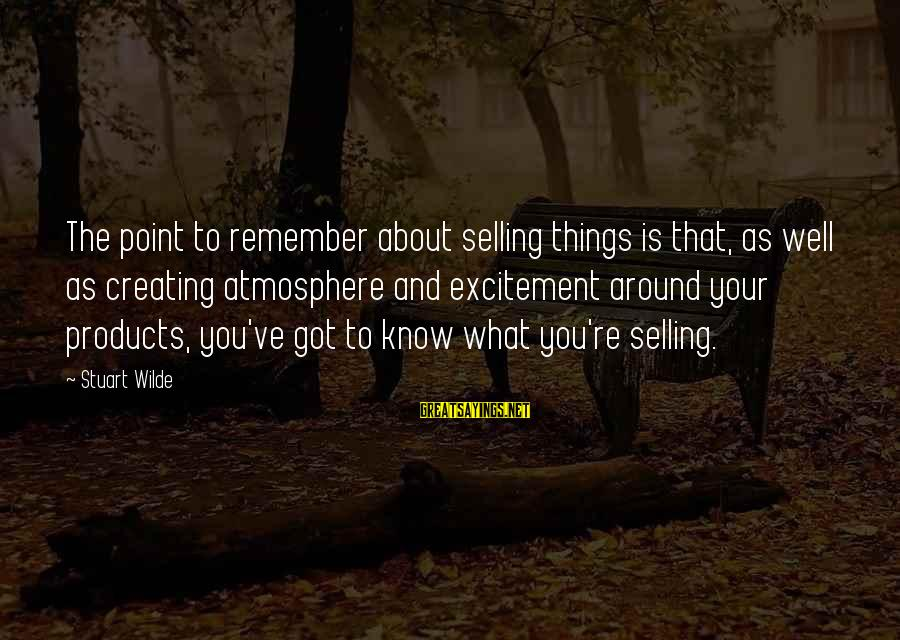 Selling Products Sayings By Stuart Wilde: The point to remember about selling things is that, as well as creating atmosphere and