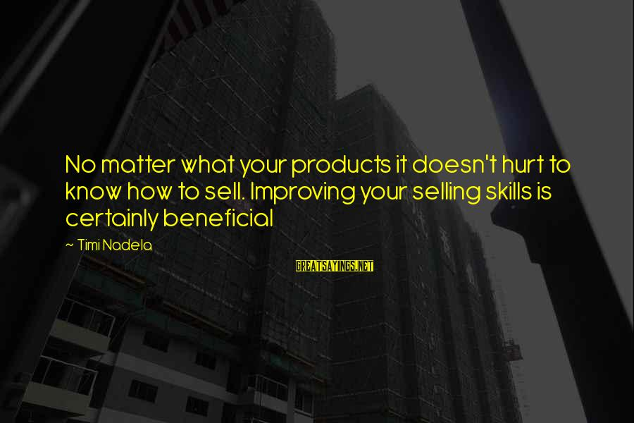 Selling Products Sayings By Timi Nadela: No matter what your products it doesn't hurt to know how to sell. Improving your
