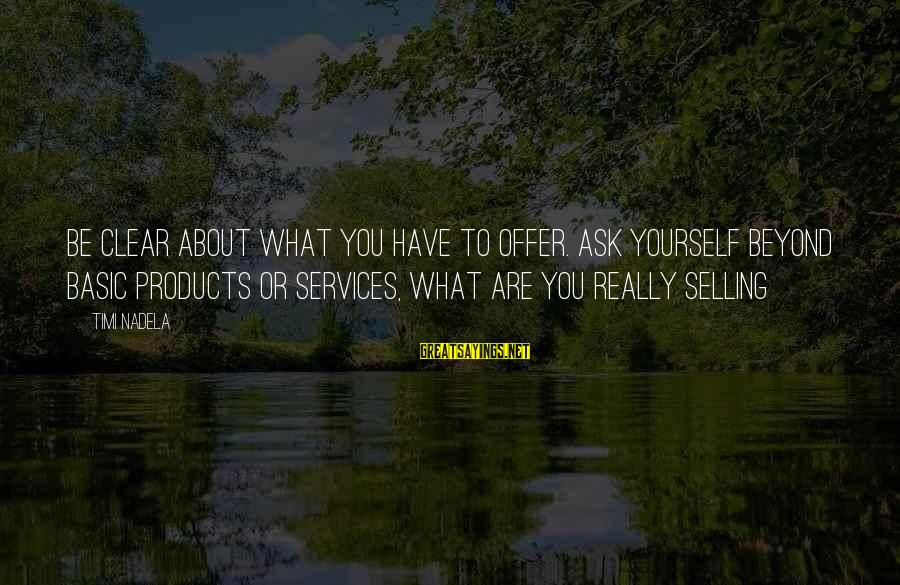 Selling Products Sayings By Timi Nadela: Be clear about what you have to offer. Ask yourself beyond basic products or services,