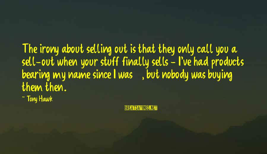 Selling Products Sayings By Tony Hawk: The irony about selling out is that they only call you a sell-out when your