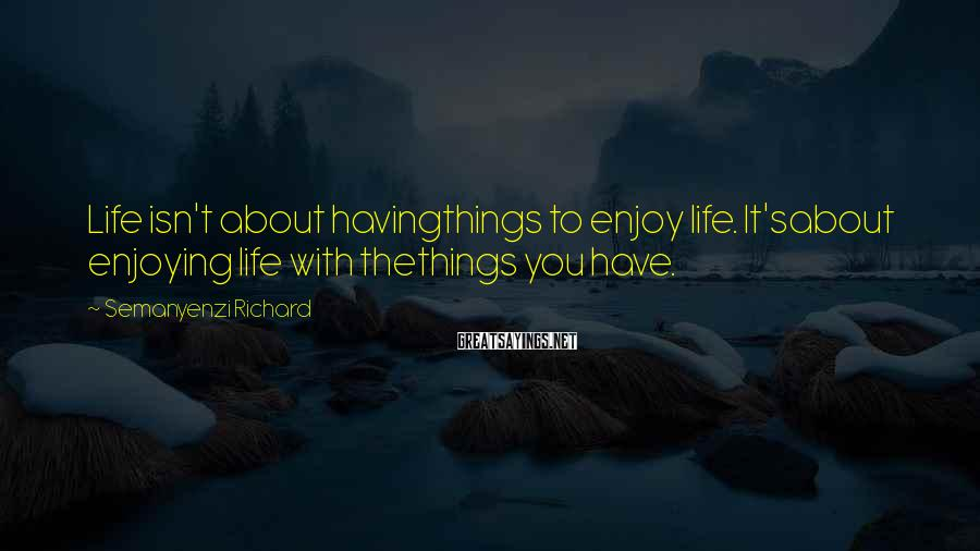 Semanyenzi Richard Sayings: Life isn't about havingthings to enjoy life. It'sabout enjoying life with thethings you have.