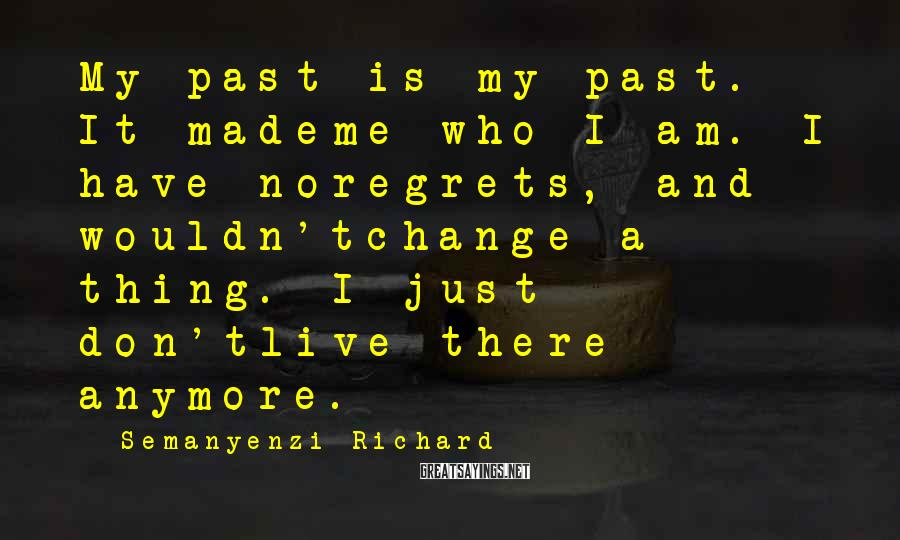 Semanyenzi Richard Sayings: My past is my past. It mademe who I am. I have noregrets, and wouldn'tchange