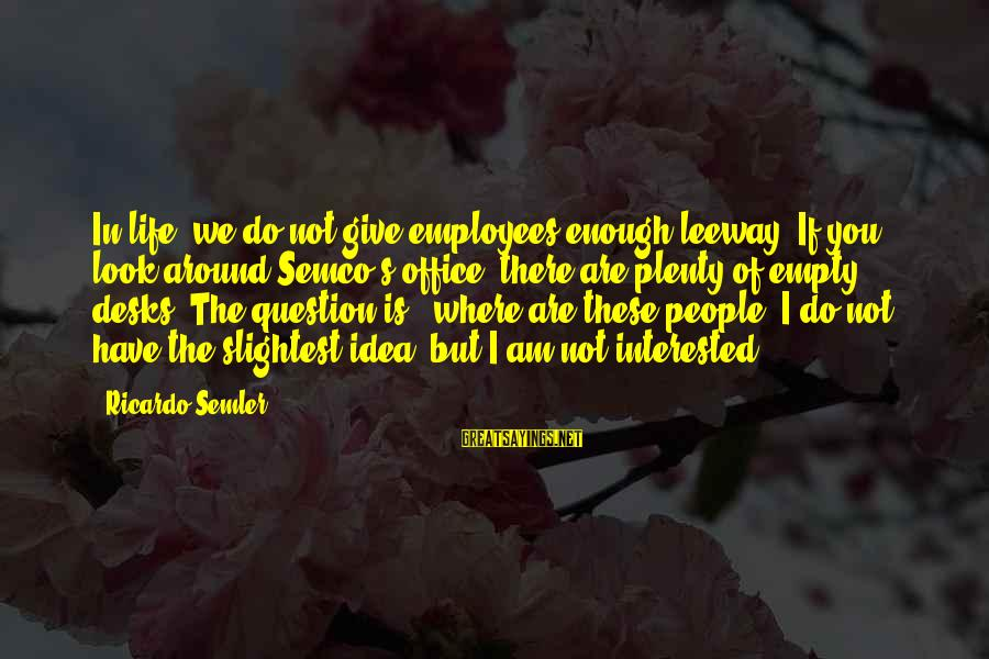 Semco Sayings By Ricardo Semler: In life, we do not give employees enough leeway. If you look around Semco's office,