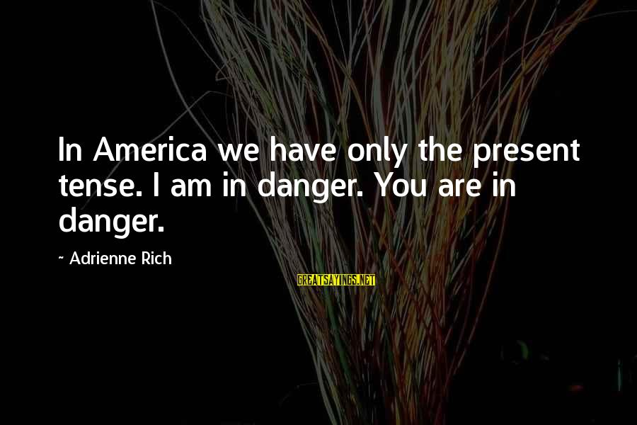 Semeru Sayings By Adrienne Rich: In America we have only the present tense. I am in danger. You are in