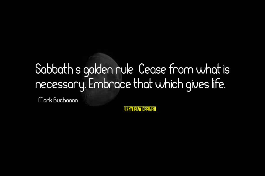 Semeru Sayings By Mark Buchanan: Sabbath's golden rule: Cease from what is necessary. Embrace that which gives life.