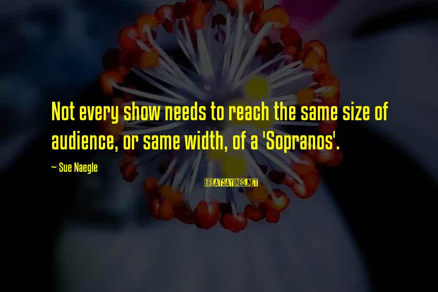 Semeru Sayings By Sue Naegle: Not every show needs to reach the same size of audience, or same width, of