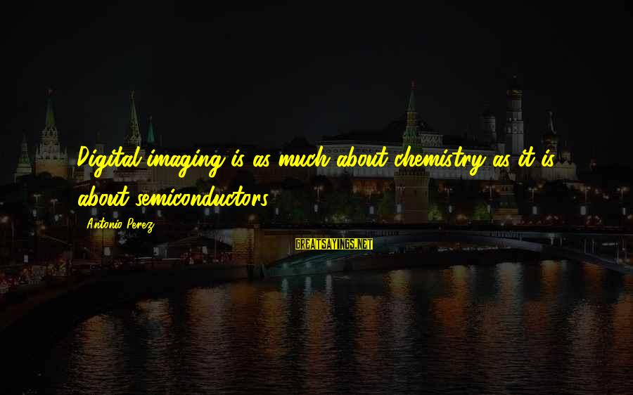 Semiconductors Sayings By Antonio Perez: Digital imaging is as much about chemistry as it is about semiconductors.