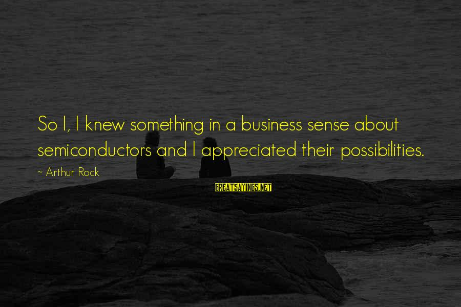 Semiconductors Sayings By Arthur Rock: So I, I knew something in a business sense about semiconductors and I appreciated their