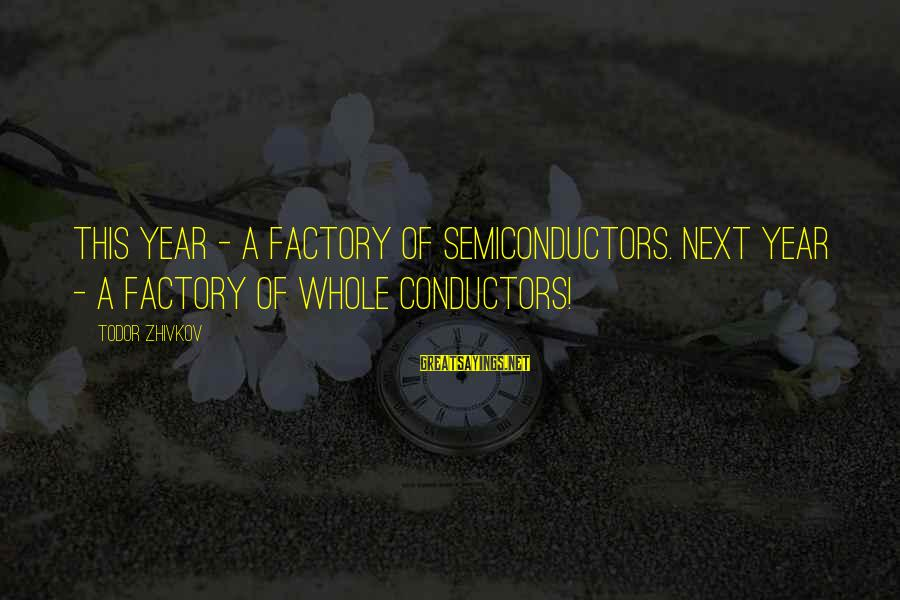 Semiconductors Sayings By Todor Zhivkov: This year - a factory of semiconductors. Next year - a factory of whole conductors!
