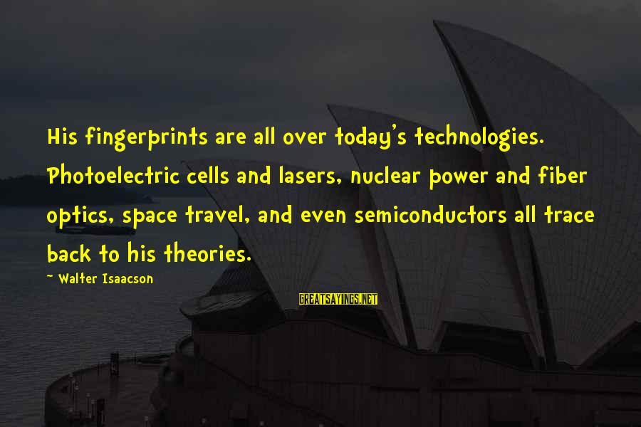 Semiconductors Sayings By Walter Isaacson: His fingerprints are all over today's technologies. Photoelectric cells and lasers, nuclear power and fiber