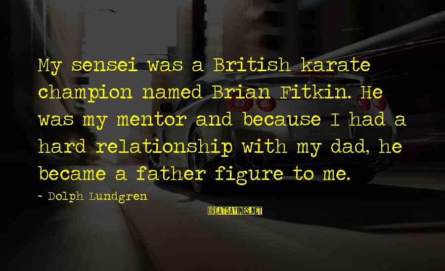 Sensei's Sayings By Dolph Lundgren: My sensei was a British karate champion named Brian Fitkin. He was my mentor and