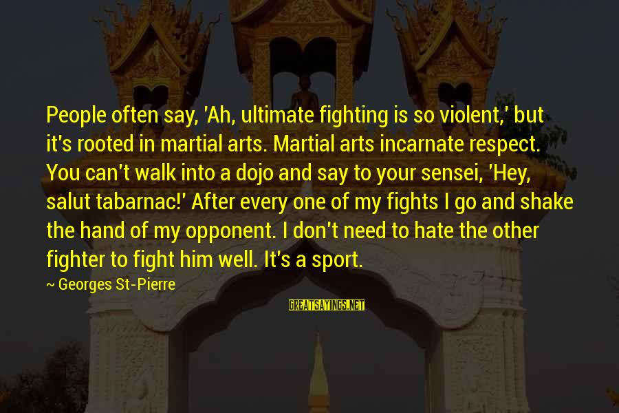 Sensei's Sayings By Georges St-Pierre: People often say, 'Ah, ultimate fighting is so violent,' but it's rooted in martial arts.