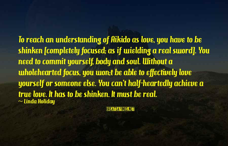 Sensei's Sayings By Linda Holiday: To reach an understanding of Aikido as love, you have to be shinken [completely focused;