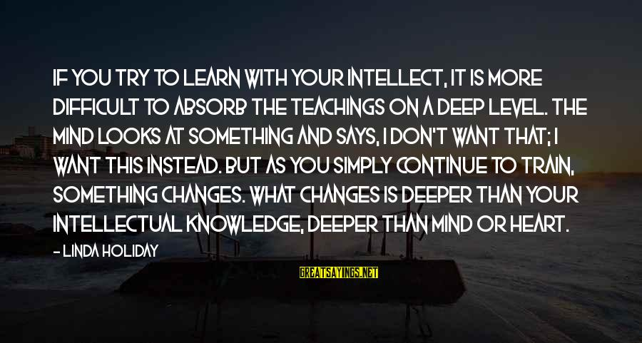 Sensei's Sayings By Linda Holiday: If you try to learn with your intellect, it is more difficult to absorb the