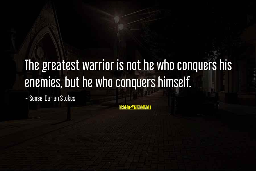 Sensei's Sayings By Sensei Darian Stokes: The greatest warrior is not he who conquers his enemies, but he who conquers himself.