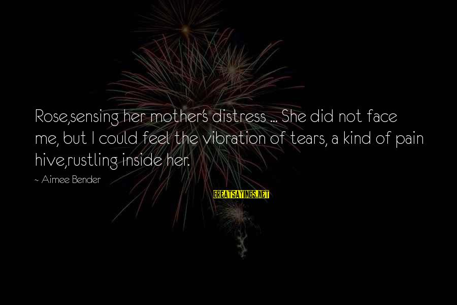 Sensing Sayings By Aimee Bender: Rose,sensing her mother's distress ... She did not face me, but I could feel the