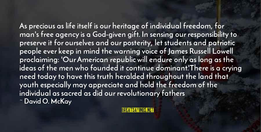 Sensing Sayings By David O. McKay: As precious as life itself is our heritage of individual freedom, for man's free agency