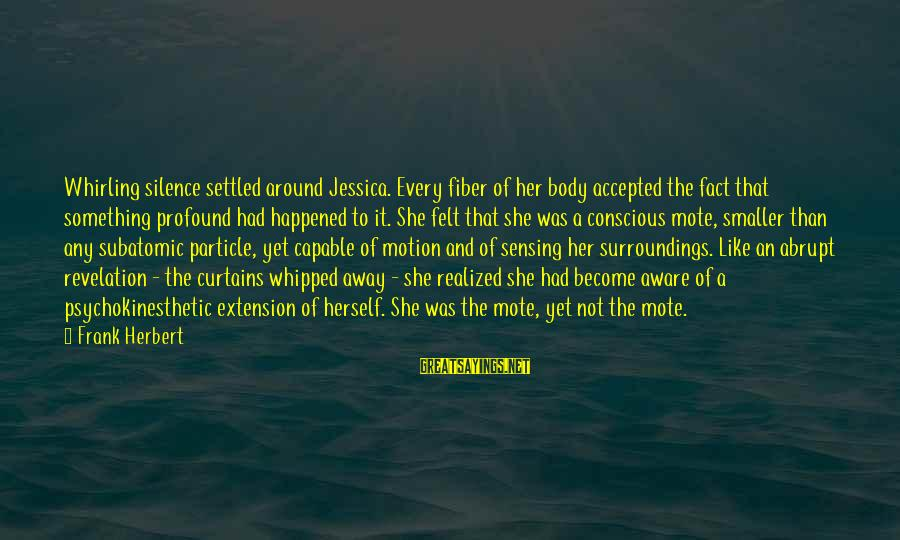 Sensing Sayings By Frank Herbert: Whirling silence settled around Jessica. Every fiber of her body accepted the fact that something