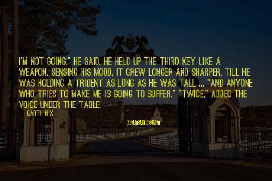 "Sensing Sayings By Garth Nix: I'm not going,"" he said. He held up the Third key like a weapon. Sensing"