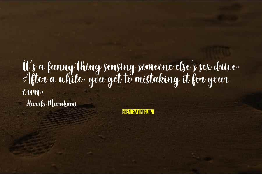 Sensing Sayings By Haruki Murakami: It's a funny thing sensing someone else's sex drive. After a while, you get to