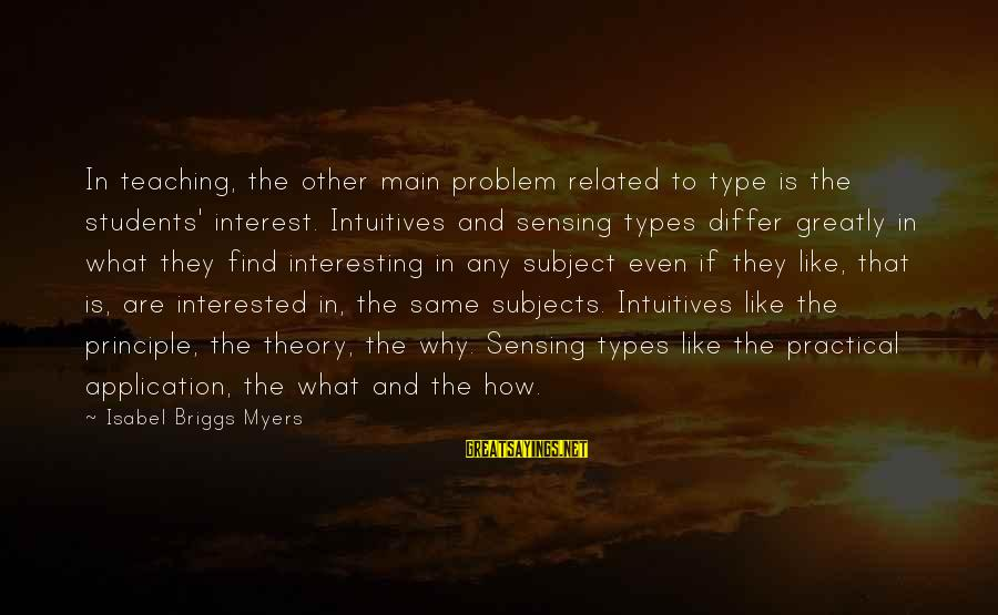 Sensing Sayings By Isabel Briggs Myers: In teaching, the other main problem related to type is the students' interest. Intuitives and