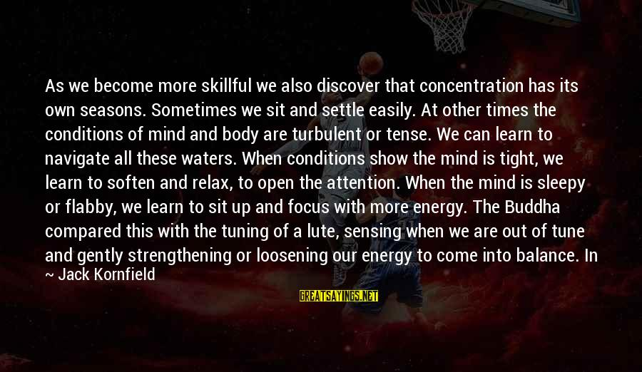 Sensing Sayings By Jack Kornfield: As we become more skillful we also discover that concentration has its own seasons. Sometimes