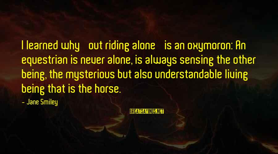 Sensing Sayings By Jane Smiley: I learned why 'out riding alone' is an oxymoron: An equestrian is never alone, is