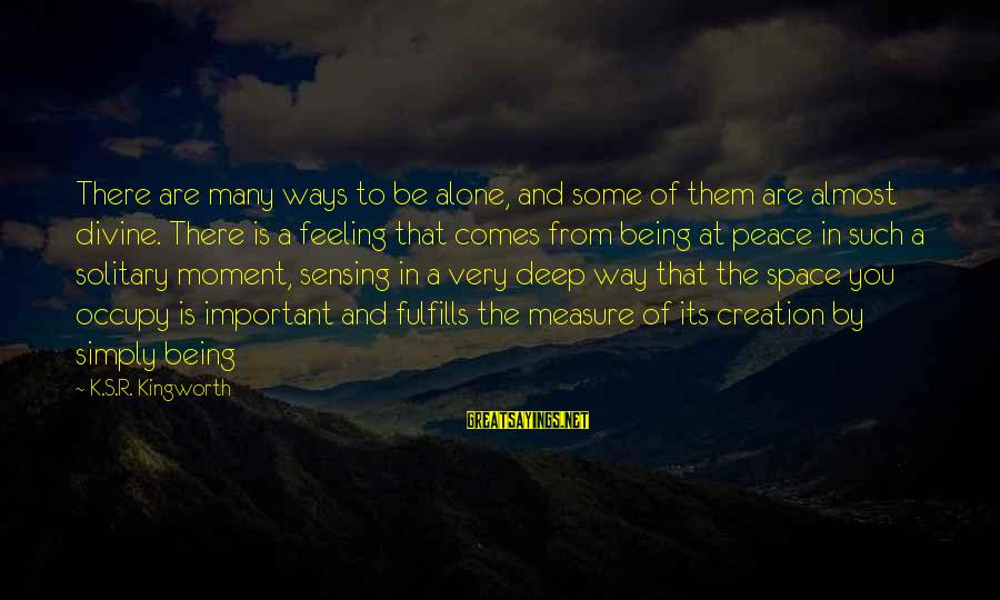 Sensing Sayings By K.S.R. Kingworth: There are many ways to be alone, and some of them are almost divine. There
