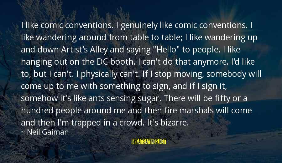 Sensing Sayings By Neil Gaiman: I like comic conventions. I genuinely like comic conventions. I like wandering around from table