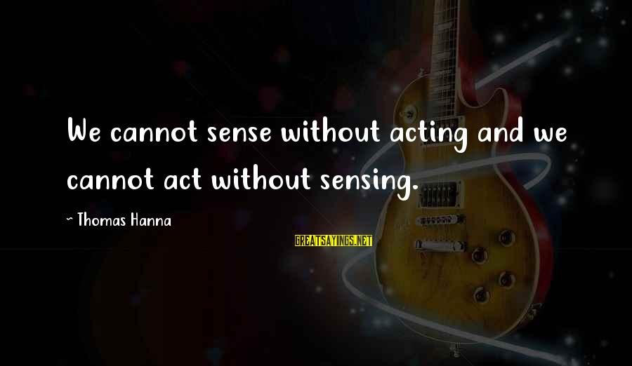 Sensing Sayings By Thomas Hanna: We cannot sense without acting and we cannot act without sensing.