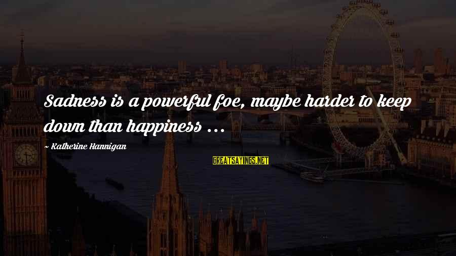 Sepak Bola Sayings By Katherine Hannigan: Sadness is a powerful foe, maybe harder to keep down than happiness ...
