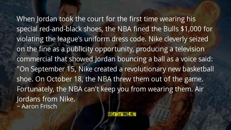 September First Sayings By Aaron Frisch: When Jordan took the court for the first time wearing his special red-and-black shoes, the