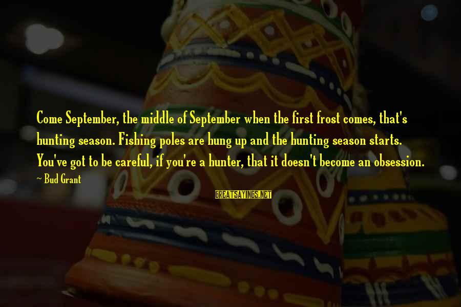 September First Sayings By Bud Grant: Come September, the middle of September when the first frost comes, that's hunting season. Fishing