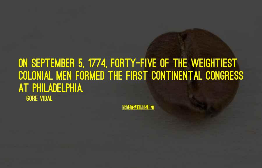September First Sayings By Gore Vidal: On September 5, 1774, forty-five of the weightiest colonial men formed the First Continental Congress