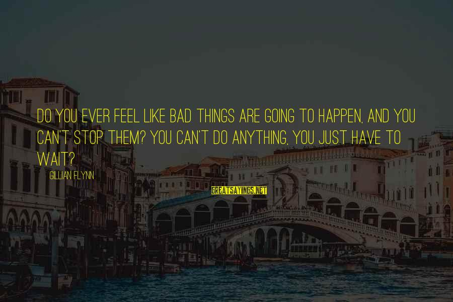 Septembers Of Shiraz Sayings By Gillian Flynn: Do you ever feel like bad things are going to happen, and you can't stop