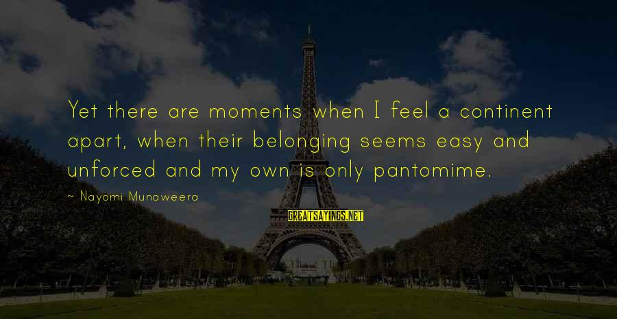 Septembers Of Shiraz Sayings By Nayomi Munaweera: Yet there are moments when I feel a continent apart, when their belonging seems easy