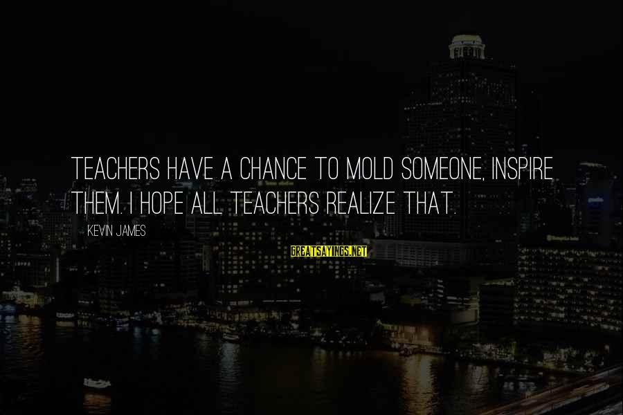 Sepucuk Angpau Merah Sayings By Kevin James: Teachers have a chance to mold someone, inspire them. I hope all teachers realize that.