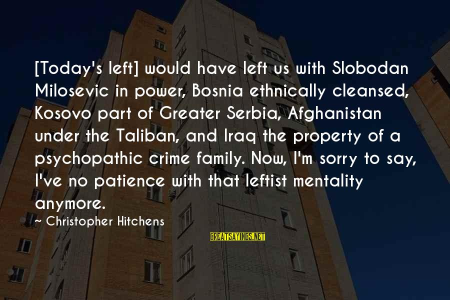 Serbia's Sayings By Christopher Hitchens: [Today's left] would have left us with Slobodan Milosevic in power, Bosnia ethnically cleansed, Kosovo